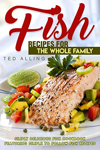 Fish Recipes for the Whole Family: Simply Delicious Fish Cookbook featuring Simple to follow Fish Recipes by Ted Alling