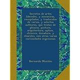 Secretos de artes liberales, y mecanicas, recopilados, y traducidos de varios, y selectos authores, que tratan...