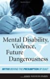 img - for Mental Disability, Violence, and Future Dangerousness: Myths Behind the Presumption of Guilt book / textbook / text book
