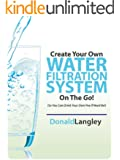 Create Your Own Water Filtration System On The Go! (So You Can Drink Your Own Pee If Need Be & Purify Water!) (English Edition)