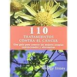 110 tratamientos eficaces contra el cáncer: Una guía para conocer las mejores terapias convencionales y alternativas...
