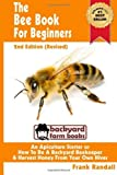 img - for By Frank Randall - The Bee Book For Beginners 2nd Edition (Revised) An Apiculture Starter or How To Be A Backyard Beekeeper And Harvest Honey From Your Own Bee Hives (Backyard Farm Books) (2 Revised) (8/14/12) book / textbook / text book