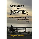 Outsmart the Unexpected: Grow Your Creativity the Edge-of-your-seat Way ~ Regina Pacelli