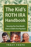 The Kid's ROTH IRA Handbook: Securing Tax-Free Wealth From a Child's First Paycheck or Money Answers for Employed Children, Their Parents, the Self-Employed and Entrepreneurs