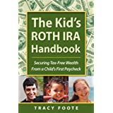 The Kid's ROTH IRA Handbook: Securing Tax-Free Wealth From a Child's First Paycheck or Money Answers for Employed Children, Their Parents, the Self-Employed and Entrepreneurs ~ Tracy Foote