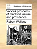 Robert Wallace Various prospects of mankind, nature, and providence.