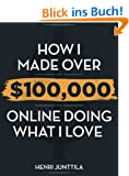How I Made Over $100,000 Online Doing What I Love (English Edition)