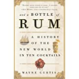 And a Bottle of Rum: A History of the New World in Ten Cocktails ~ Wayne Curtis