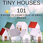 Tiny Houses 101: A Guide to Living Large in Small Spaces | J.R. Shepherd