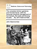 img - for The complete kitchen gardener, and hot bed forcer; with the thorough practical management of hot-houses, fire-walls and forcing-houses, ... By John Abercrombie, ... book / textbook / text book