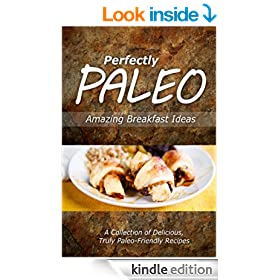 Perfectly Paleo - Amazing Breakfast Ideas: Indulgent Paleo Cooking for the Modern Caveman