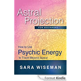 Astral Projection for Beginners: How to Use Psychic Energy to Travel Beyond Space (Soul Immersion Mini Series ) (English Edition)