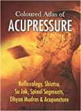 Coloured Altlas of Acupressure: Reflexology, Shiatsu, Su Jok, Spinal Segments, Dhyan Mudras & Acupuncture