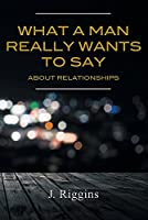 What a Man Really Wants to Say about Relationships