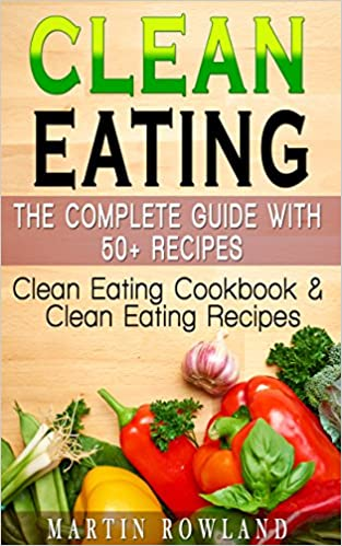 Clean Eating: The Complete Guide With 50+ Recipes: Clean Eating Cookbook and Clean Eating Recipes (Clean Eating Cookbook, Clean Eating Recipes, Clean Eating ... Healthy Recipes, Gluten Free, Smoothies 1)