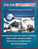 The role of Autonomy in DOD Systems - Unmanned Aerial Vehicles (UAVs), robotics, tele-surgery, Haptics, Centibot , Swarmanoid, LANdroid, Remote Presence, UXV, DARPA Research, Space and Ground Systems