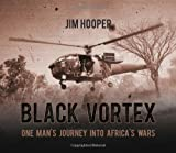 BLACK VORTEX: One Man's Journey into Africa's Wars (1909384607) by Hooper, Jim