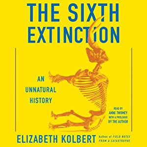 The Sixth Extinction: An Unnatural History (       UNABRIDGED) by Elizabeth Kolbert Narrated by Anne Twomey