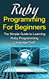 Ruby Programming For Beginners: The Simple Guide to Learning Ruby Programming Language Fast! (English Edition)