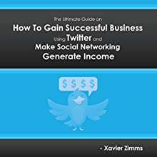 The Ultimate Guide on How to Gain Successful Business Using Twitter: Everything You Need to Know to Make Social Networking Generate Income (       UNABRIDGED) by Xavier Zimms Narrated by Forris Day Jr