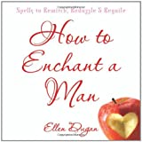 How To Enchant A Man: Spells to Bewitch, Bedazzle & Beguile (0738711136) by Dugan, Ellen