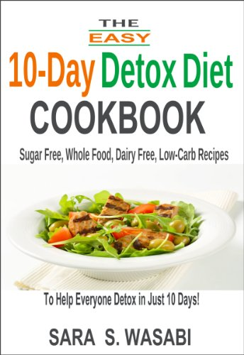 The Easy 10-Day Detox Diet Cookbook: Sugar Free, Whole Food, Dairy Free, Low-Carb Recipes To Help Everyone Detox In Just 10 Days by Sara S. Wasabi