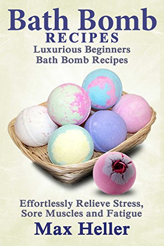 Free Kindle Book : Bath Bomb Recipes: Luxurious Beginners Bath Bomb Recipes: Effortlessly Relieve Stress, Sore Muscles and Fatigue