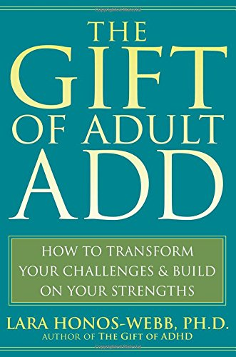 The Gift of Adult ADD: How to Transform Your Challenges & Build on Your Strengths: How to Transform Your Challenges and Build on Your Strengths