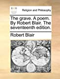 The Grave. a Poem. by Robert Blair. the Seventeenth Edition.