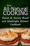 img - for Easy All-Natural Cooking - Sweet & Savory Breads and Weeknight Dinners Cookbook: Easy Healthy Recipes Made With Natural Ingredients book / textbook / text book