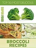 Top 50 Most Delicious Broccoli Recipes (Superfood Recipes Book 10)