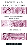 Riches and Renunciation: Religion, Economy, and Society among the Jains (Oxford Studies in Social and Cultural Anthropology)