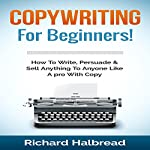 Copywriting: For Beginners!: How to Write, Persuade & Sell Anything to Anyone like a Pro with Copy | Richard Halbread