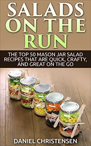 Salads on the Run: The Top 50 Mason Jar Salad Recipes That Are Quick, Crafty, and Great on the Go by Daniel Christensen