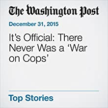 It's Official: There Never Was a 'War on Cops' Other by Christopher Ingraham Narrated by Sam Scholl