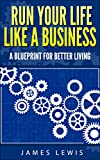 Run Your Life Like a Business: A Blueprint for Better Living