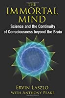 The Immortal Mind: Science and the Continuity of Cosciousness beyond the Brain