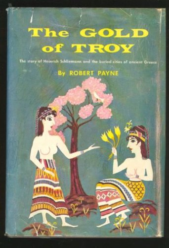 The Gold of Troy: The Story of Heinrich Schliemann and the Buried Cities of Ancient Greece, Robert Payne