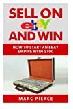 Sell on eBay and Win: How to Start an eBay Empire With $100 (Volume 1)