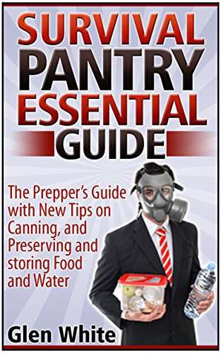 Survival Pantry Essential Guide: The Prepper's Guide with New Tips on Canning, and Preserving and Storing Food and Water (Survival Pantry, survival pantry ... guide, survival pantry the prepper's guide) by Glen White