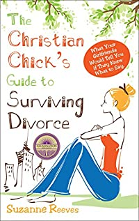 Christian Chick's Guide To Surviving Divorce: What Your Girlfriends Would Tell You If They Knew What To Say by Suzanne Reeves ebook deal