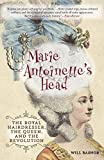 Marie Antoinette s Head: The Royal Hairdresser, the Queen, and the Revolution