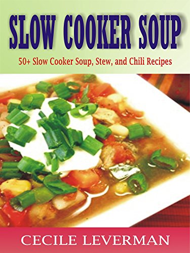 SLOW COOKER SOUP: 50+ Slow Cooker Soup, Stew, and Chili Recipes by Cecile Leverman