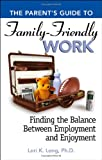 Lori Long Parent's Guide to Family-friendly Work: Finding the Balance Between Employment and Enjoyment (The Parent's Guide to...)