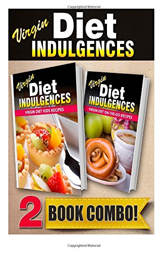 Virgin Diet Kids Recipes And Virgin Diet On-The-Go Recipes: 2 Book Combo (Virgin Diet Indulgences)