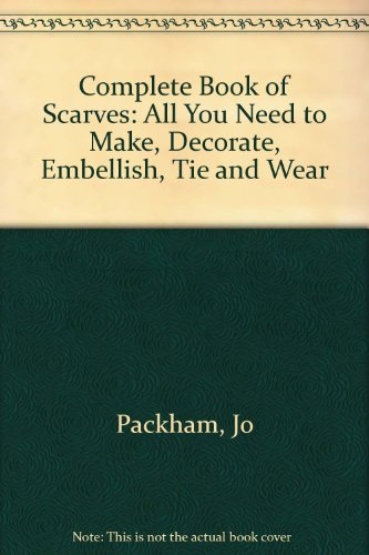Complete Book of Scarves: All You Need to Make, Decorate, Embellish, Tie and Wear