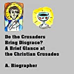 Do the Crusaders Bring Disgrace?: A Brief Glance at the Christian Crusader Cause of the Middle Ages | A. Biographer
