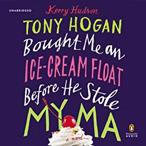 Tony Hogan Bought Me an Ice-Cream Float before He Stole My Ma: A Novel | [Kerry Hudson]