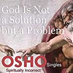 God Is Not a Solution but a Problem |  OSHO