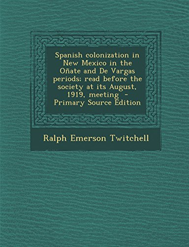 Spanish Colonization in New Mexico in the Onate and de Vargas Periods; Read Before the Society at Its August, 1919, Meeting - Primary Source Edition
